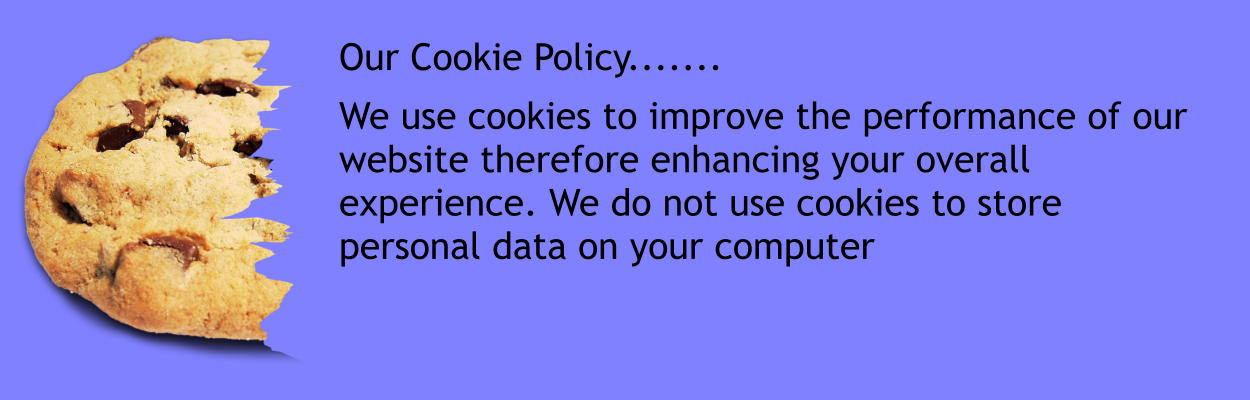 Our Cookie Policy.......  We use cookies to improve the performance of our website therefore enhancing your overall experience. We do not use cookies to store personal data on your computer