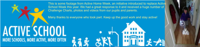 This is some footage from Active Home Week, an initiative introduced to replace Active School Week this year. We had a great response to it and received a huge number of Challenge Charts, photos and videos from our pupils and parents.   Many thanks to everyone who took part. Keep up the good work and stay active!